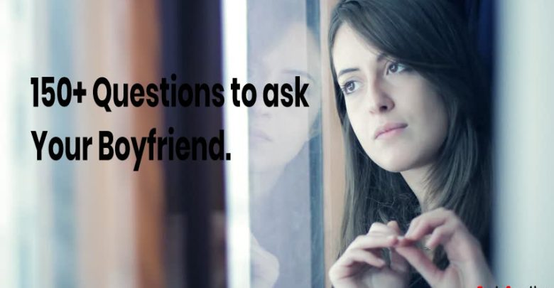 150 questions to ask to your boyfriend