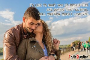 i will shut you up with kisses and tell i love you